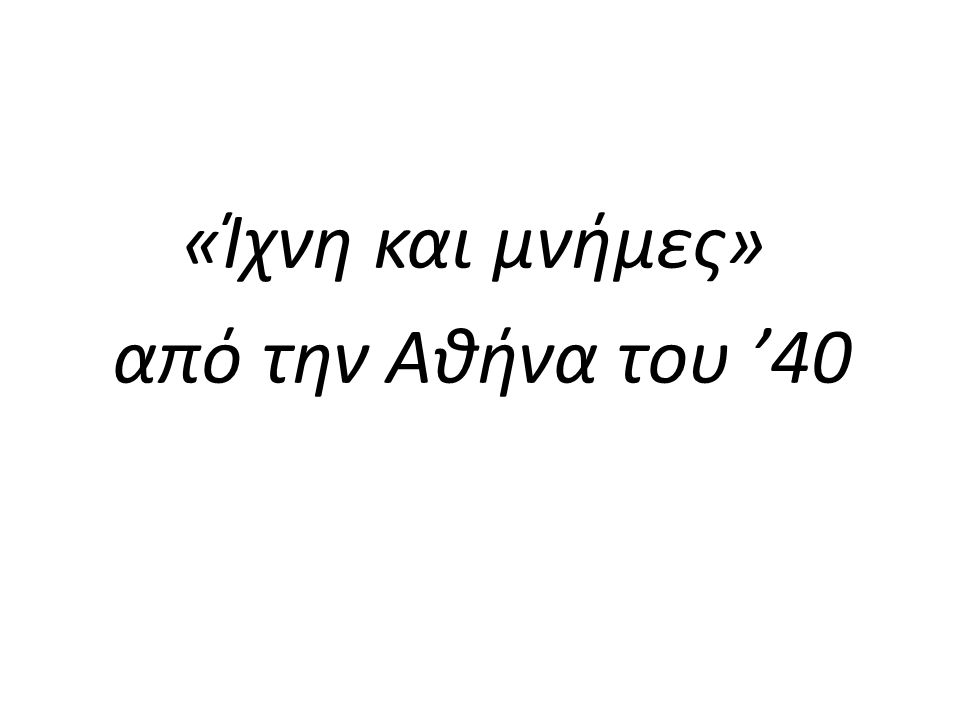 «Ίχνη και μνήμες» από την Αθήνα του '40
