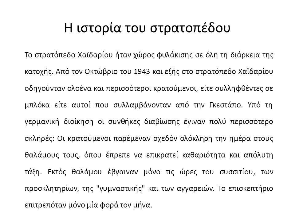 Η ιστορία του στρατοπέδου Το στρατόπεδο Χαϊδαρίου ήταν χώρος φυλάκισης σε όλη τη διάρκεια της κατοχής. Από τον Οκτώβριο του 1943 και εξής στο στρατόπε
