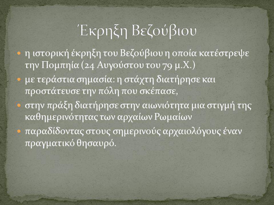  η ιστορική έκρηξη του Βεζούβιου η οποία κατέστρεψε την Πομπηία (24 Αυγούστου του 79 μ.Χ.)  με τεράστια σημασία: η στάχτη διατήρησε και προστάτευσε την πόλη που σκέπασε,  στην πράξη διατήρησε στην αιωνιότητα μια στιγμή της καθημερινότητας των αρχαίων Ρωμαίων  παραδίδοντας στους σημερινούς αρχαιολόγους έναν πραγματικό θησαυρό.