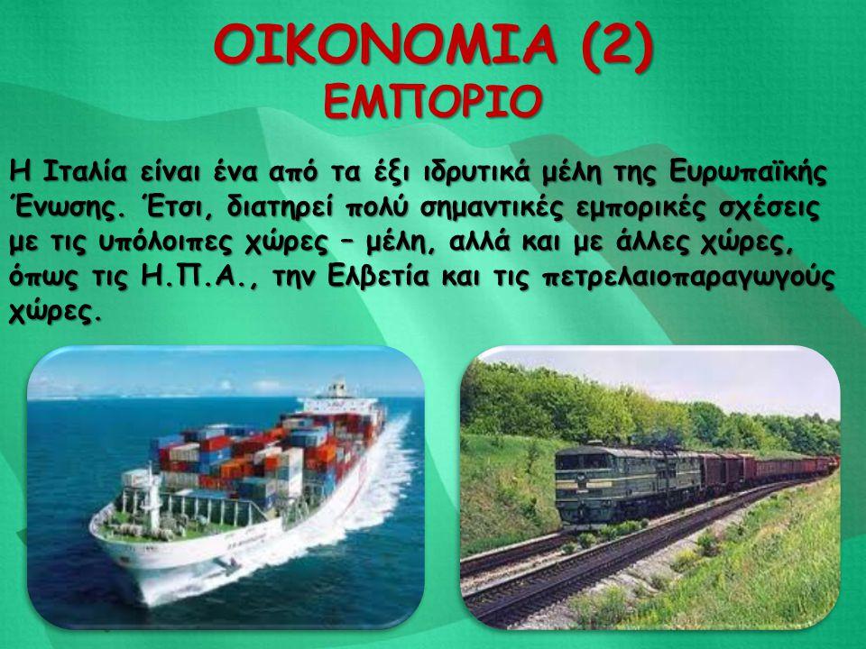 ΟΙΚΟΝΟΜΙΑ (2) ΕΜΠΟΡΙΟ Η Ιταλία είναι ένα από τα έξι ιδρυτικά μέλη της Ευρωπαϊκής Ένωσης. Έτσι, διατηρεί πολύ σημαντικές εμπορικές σχέσεις με τις υπόλο