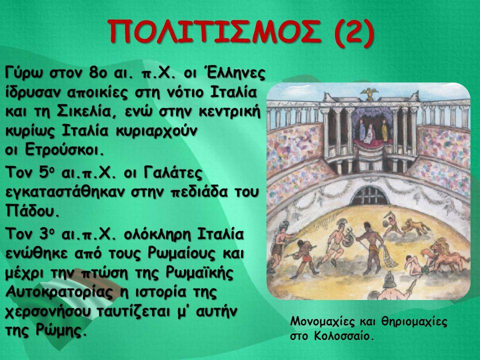 ΠΟΛΙΤΙΣΜΟΣ (2) Γύρω στον 8ο αι. π.Χ. οι Έλληνες ίδρυσαν αποικίες στη νότιο Ιταλία και τη Σικελία, ενώ στην κεντρική κυρίως Ιταλία κυριαρχούν οι Ετρούσ