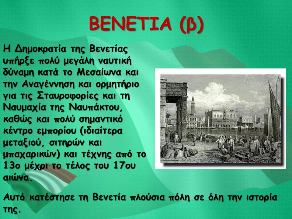 ΒΕΝΕΤΙΑ (β) Η Δημοκρατία της Βενετίας υπήρξε πολύ μεγάλη ναυτική δύναμη κατά το Μεσαίωνα και την Αναγέννηση και ορμητήριο για τις Σταυροφορίες και τη