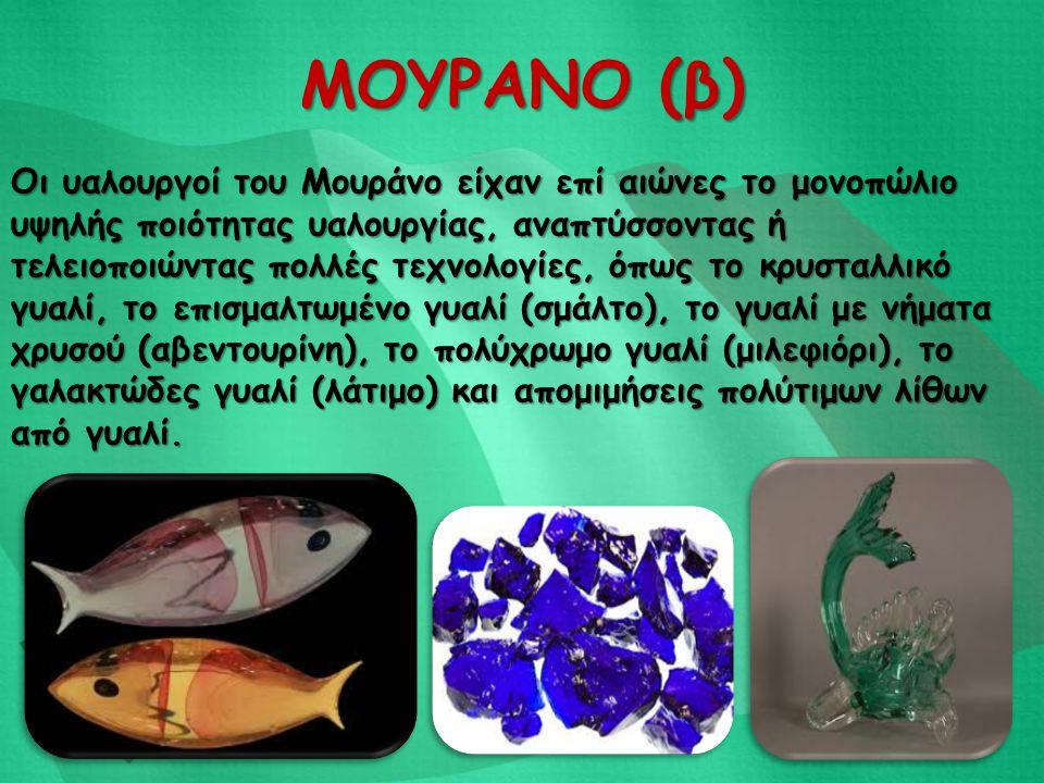 ΜΟΥΡΑΝΟ (β) Οι υαλουργοί του Μουράνο είχαν επί αιώνες το μονοπώλιο υψηλής ποιότητας υαλουργίας, αναπτύσσοντας ή τελειοποιώντας πολλές τεχνολογίες, όπω
