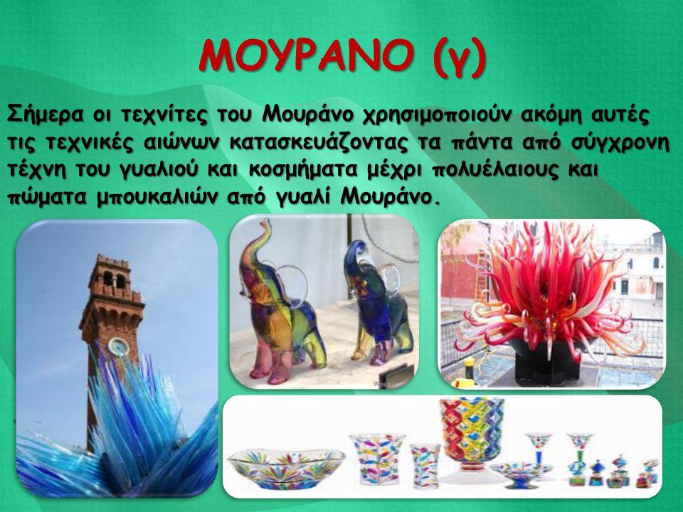ΜΟΥΡΑΝΟ (γ) Σήμερα οι τεχνίτες του Μουράνο χρησιμοποιούν ακόμη αυτές τις τεχνικές αιώνων κατασκευάζοντας τα πάντα από σύγχρονη τέχνη του γυαλιού και κ