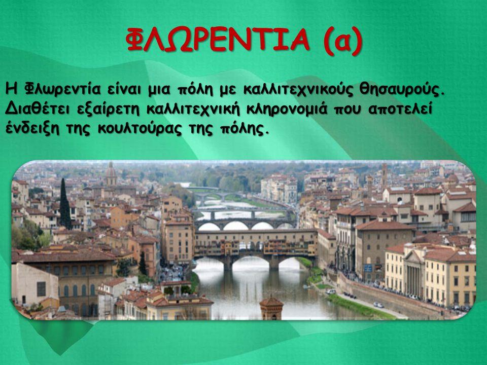 ΦΛΩΡΕΝΤΙΑ (α) Η Φλωρεντία είναι μια πόλη με καλλιτεχνικούς θησαυρούς. Διαθέτει εξαίρετη καλλιτεχνική κληρονομιά που αποτελεί ένδειξη της κουλτούρας τη