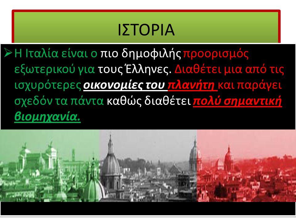 ΙΣΤΟΡΙΑ  Η Ιταλία είναι ο πιο δημοφιλής προορισμός εξωτερικού για τους Έλληνες. Διαθέτει μια από τις ισχυρότερες οικονομίες του πλανήτη και παράγει σ