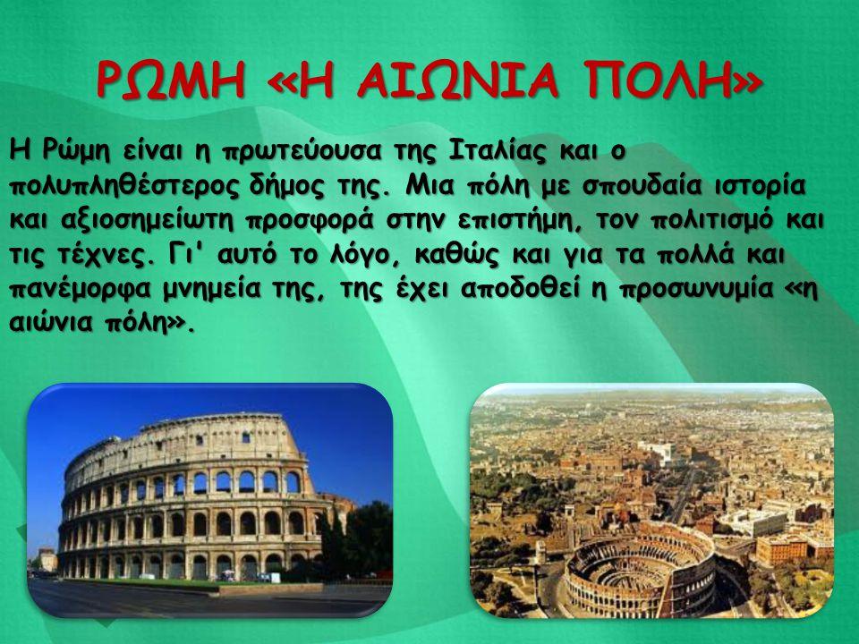 ΡΩΜΗ «Η ΑΙΩΝΙΑ ΠΟΛΗ» Η Ρώμη είναι η πρωτεύουσα της Ιταλίας και ο πολυπληθέστερος δήμος της. Μια πόλη με σπουδαία ιστορία και αξιοσημείωτη προσφορά στη