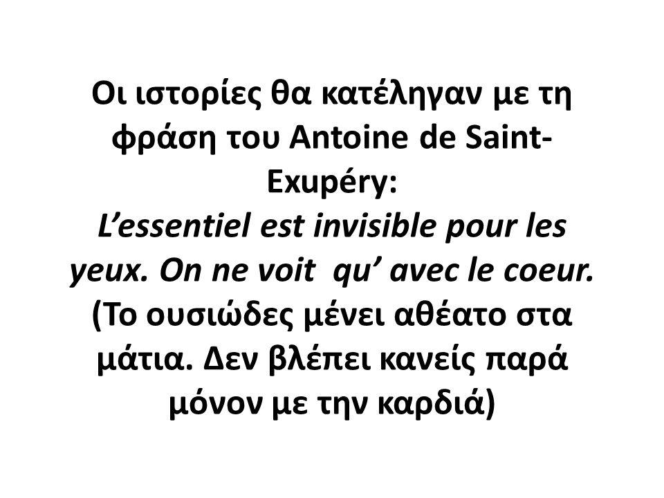 Οι ιστορίες θα κατέληγαν με τη φράση του Antoine de Saint- Exupéry: L'essentiel est invisible pour les yeux.
