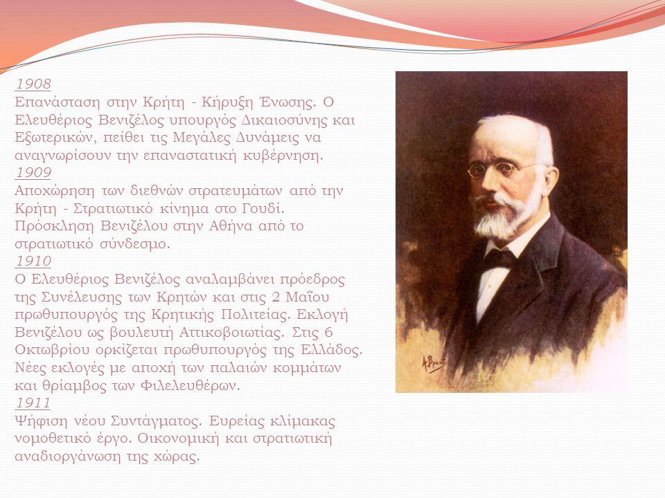 1908 Επανάσταση στην Κρήτη - Κήρυξη Ένωσης. Ο Ελευθέριος Βενιζέλος υπουργός Δικαιοσύνης και Εξωτερικών, πείθει τις Μεγάλες Δυνάμεις να αναγνωρίσουν τη