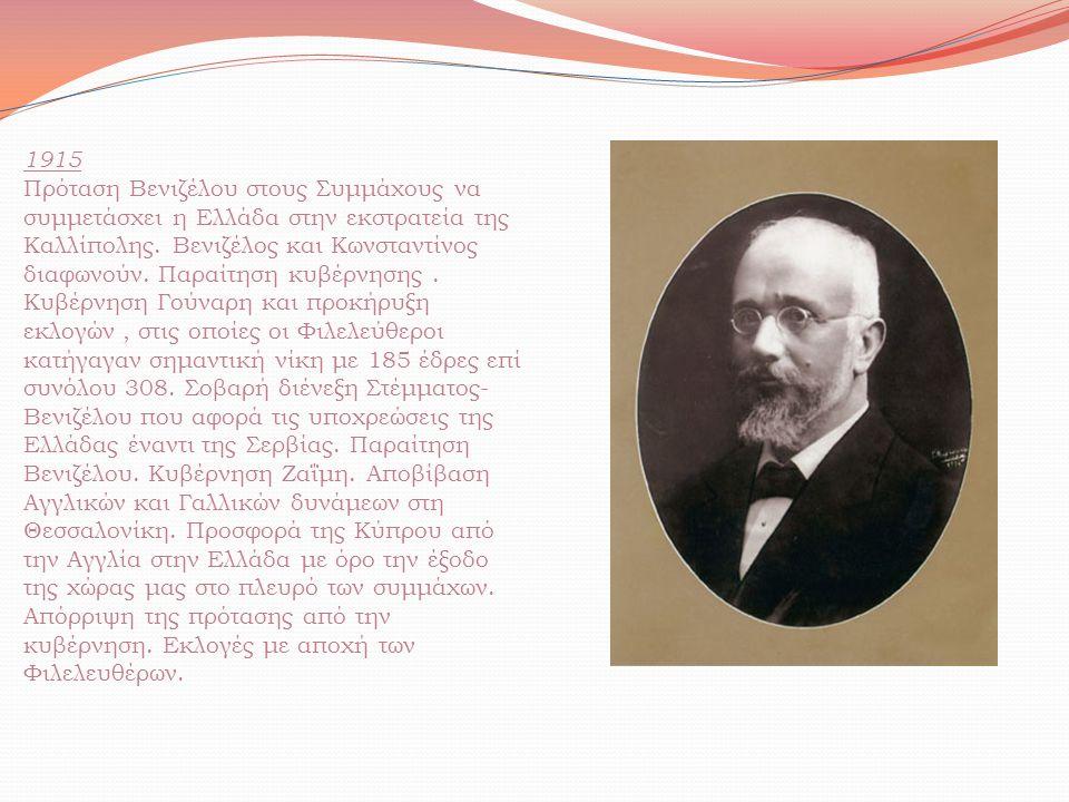 1915 Πρόταση Βενιζέλου στους Συμμάχους να συμμετάσχει η Ελλάδα στην εκστρατεία της Καλλίπολης. Βενιζέλος και Κωνσταντίνος διαφωνούν. Παραίτηση κυβέρνη