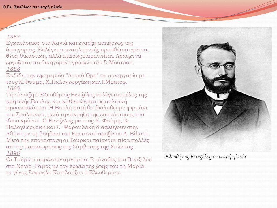 Ο Ελ. Βενιζέλος σε νεαρή ηλικία Ελευθέριος Βενιζέλος σε νεαρή ηλικία 1887 Εγκατάσταση στα Χανιά και έναρξη ασκήσεως της δικηγορίας. Εκλέγεται αναπληρω