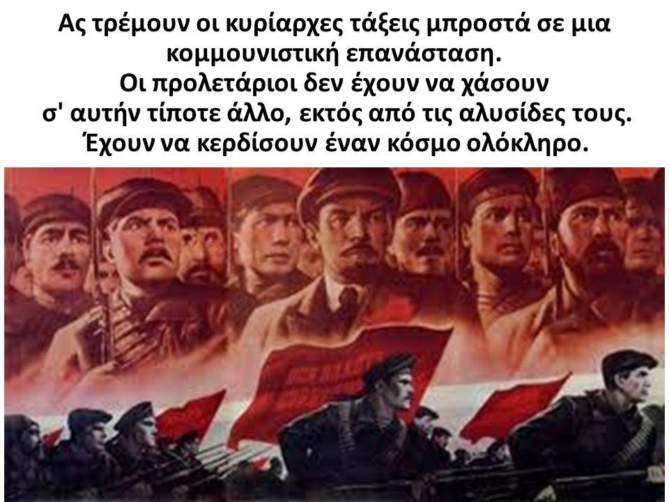 Ας τρέμουν οι κυρίαρχες τάξεις μπροστά σε μια κομμουνιστική επανάσταση. Οι προλετάριοι δεν έχουν να χάσουν σ' αυτήν τίποτε άλλο, εκτός από τις αλυσίδε