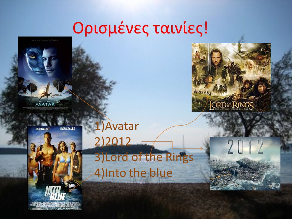 Ορισμένες ταινίες! 1)Avatar 2)2012 3)Lord of the Rings 4)Into the blue