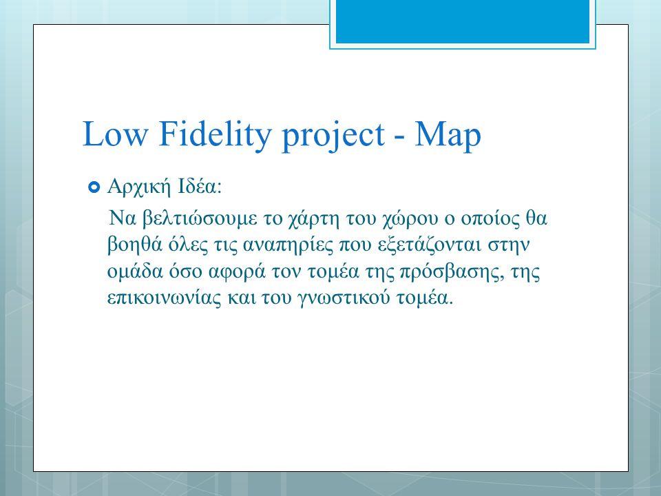 Low Fidelity project - Map  Αρχική Ιδέα: Να βελτιώσουμε το χάρτη του χώρου ο οποίος θα βοηθά όλες τις αναπηρίες που εξετάζονται στην ομάδα όσο αφορά τον τομέα της πρόσβασης, της επικοινωνίας και του γνωστικού τομέα.