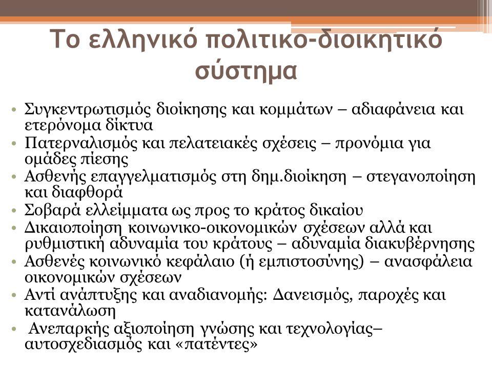 Το ελληνικό πολιτικο-διοικητικό σύστημα •Συγκεντρωτισμός διοίκησης και κομμάτων – αδιαφάνεια και ετερόνομα δίκτυα •Πατερναλισμός και πελατειακές σχέσεις – προνόμια για ομάδες πίεσης •Ασθενής επαγγελματισμός στη δημ.διοίκηση – στεγανοποίηση και διαφθορά •Σοβαρά ελλείμματα ως προς το κράτος δικαίου •Δικαιοποίηση κοινωνικο-οικονομικών σχέσεων αλλά και ρυθμιστική αδυναμία του κράτους – αδυναμία διακυβέρνησης •Ασθενές κοινωνικό κεφάλαιο (ή εμπιστοσύνης) – ανασφάλεια οικονομικών σχέσεων •Αντί ανάπτυξης και αναδιανομής: Δανεισμός, παροχές και κατανάλωση • Ανεπαρκής αξιοποίηση γνώσης και τεχνολογίας– αυτοσχεδιασμός και «πατέντες»