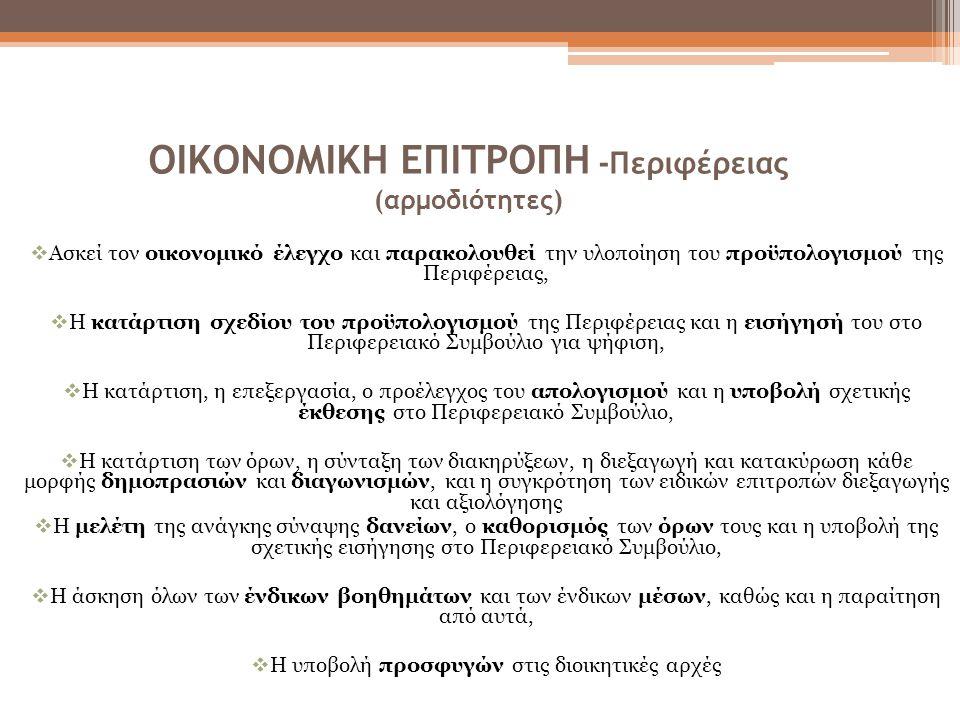 ΟΙΚΟΝΟΜΙΚΗ ΕΠΙΤΡΟΠΗ -Περιφέρειας (αρμοδιότητες)  Ασκεί τον οικονομικό έλεγχο και παρακολουθεί την υλοποίηση του προϋπολογισμού της Περιφέρειας,  Η κατάρτιση σχεδίου του προϋπολογισμού της Περιφέρειας και η εισήγησή του στο Περιφερειακό Συμβούλιο για ψήφιση,  Η κατάρτιση, η επεξεργασία, ο προέλεγχος του απολογισμού και η υποβολή σχετικής έκθεσης στο Περιφερειακό Συμβούλιο,  Η κατάρτιση των όρων, η σύνταξη των διακηρύξεων, η διεξαγωγή και κατακύρωση κάθε μορφής δημοπρασιών και διαγωνισμών, και η συγκρότηση των ειδικών επιτροπών διεξαγωγής και αξιολόγησης  Η μελέτη της ανάγκης σύναψης δανείων, ο καθορισμός των όρων τους και η υποβολή της σχετικής εισήγησης στο Περιφερειακό Συμβούλιο,  Η άσκηση όλων των ένδικων βοηθημάτων και των ένδικων μέσων, καθώς και η παραίτηση από αυτά,  Η υποβολή προσφυγών στις διοικητικές αρχές