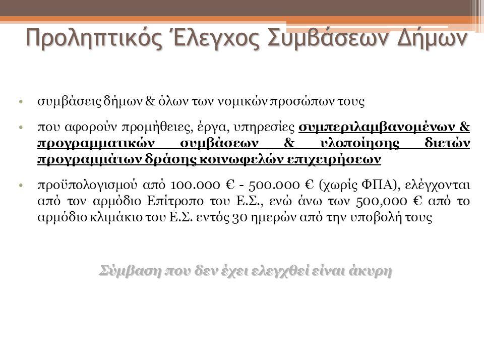 Προληπτικός Έλεγχος Συμβάσεων Δήμων •συμβάσεις δήμων & όλων των νομικών προσώπων τους •που αφορούν προμήθειες, έργα, υπηρεσίες συμπεριλαμβανομένων & προγραμματικών συμβάσεων & υλοποίησης διετών προγραμμάτων δράσης κοινωφελών επιχειρήσεων •προϋπολογισμού από 100.000 € - 500.000 € (χωρίς ΦΠΑ), ελέγχονται από τον αρμόδιο Επίτροπο του Ε.Σ., ενώ άνω των 500,000 € από το αρμόδιο κλιμάκιο του Ε.Σ.