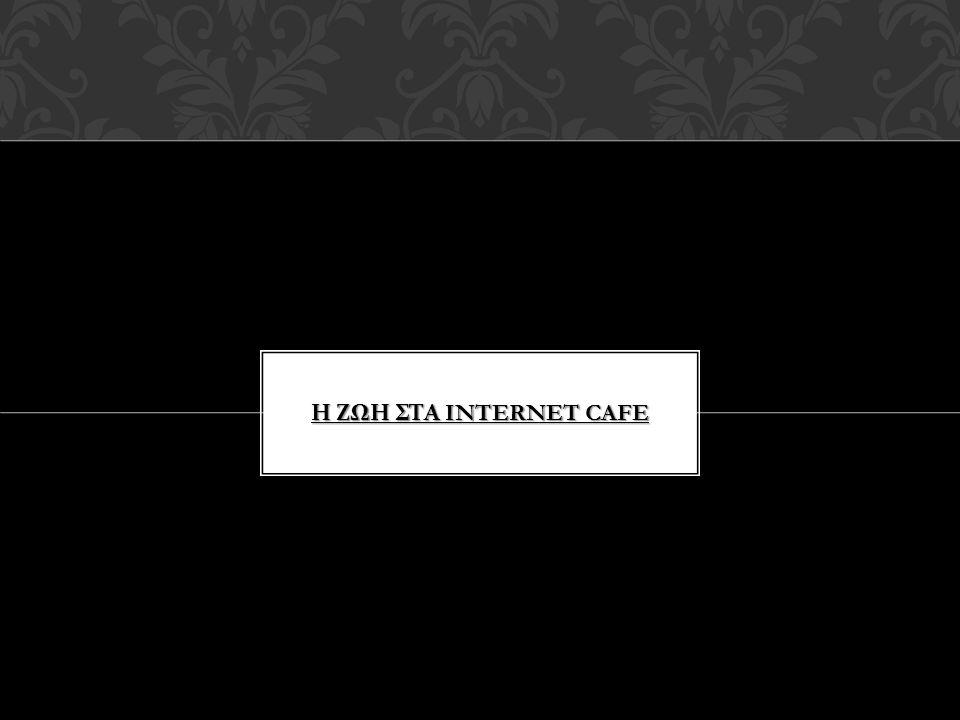 Η ΖΩΗ ΣΤΑ INTERNET CAFE