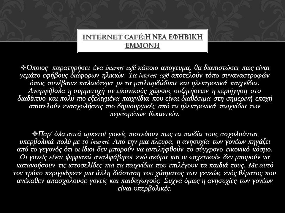 INTERNET CAFÉ: Η ΝΕΑ ΕΦΗΒΙΚΗ ΕΜΜΟΝΗ  Όποιος παρατηρήσει ένα internet café κάποιο απόγευμα, θα διαπιστώσει πως είναι γεμάτο εφήβους διάφορων ηλικιών.