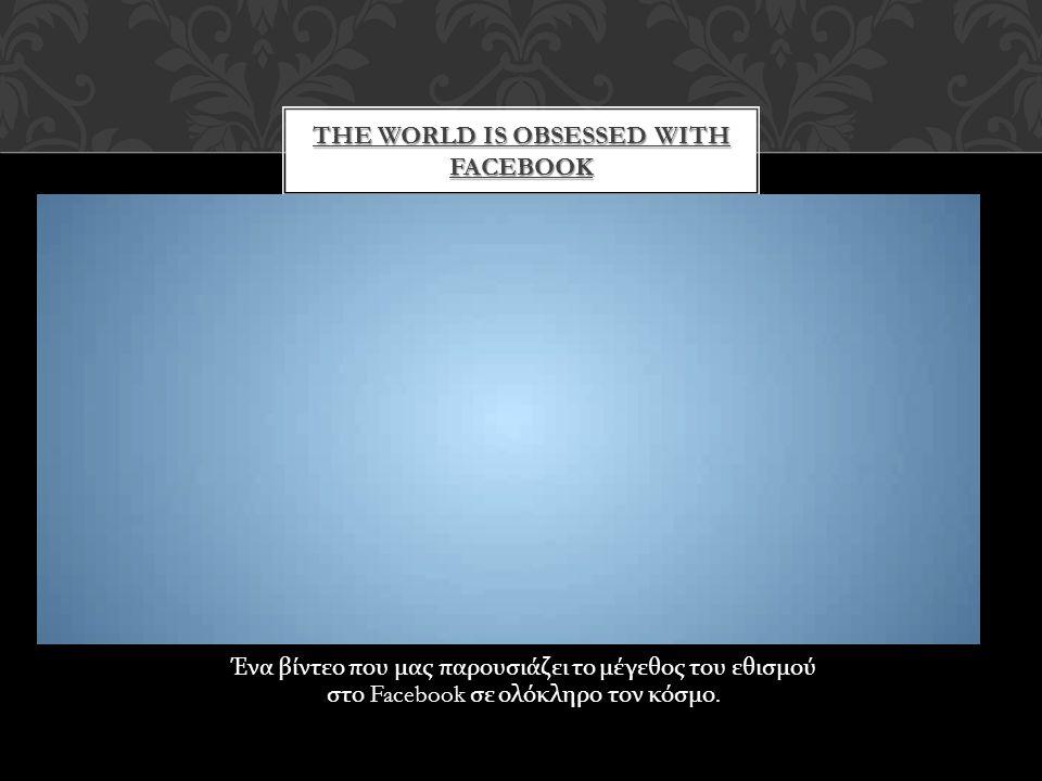 Ένα βίντεο που μας παρουσιάζει το μέγεθος του εθισμού στο Facebook σε ολόκληρο τον κόσμο. THE WORLD IS OBSESSED WITH FACEBOOK
