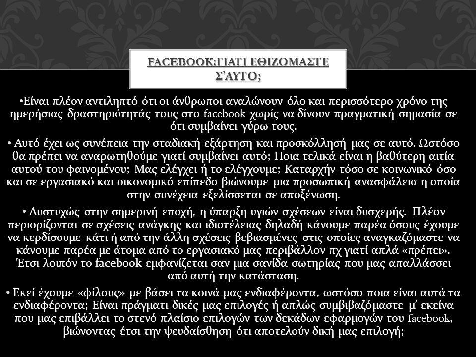 FACEBOOK: ΓΙΑΤΙ ΕΘΙΖΟΜΑΣΤΕ Σ ' ΑΥΤΟ ; • Είναι πλέον αντιληπτό ότι οι άνθρωποι αναλώνουν όλο και περισσότερο χρόνο της ημερήσιας δραστηριότητάς τους στο facebook χωρίς να δίνουν πραγματική σημασία σε ότι συμβαίνει γύρω τους.