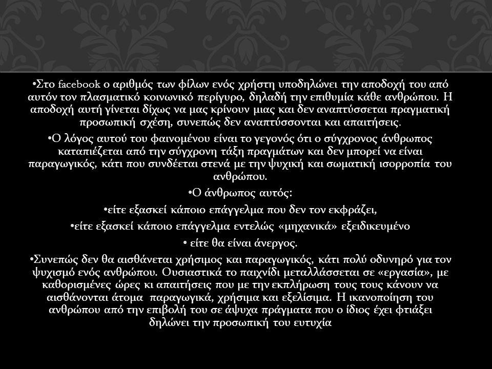 • Στο facebook ο αριθμός των φίλων ενός χρήστη υποδηλώνει την αποδοχή του από αυτόν τον πλασματικό κοινωνικό περίγυρο, δηλαδή την επιθυμία κάθε ανθρώπου.