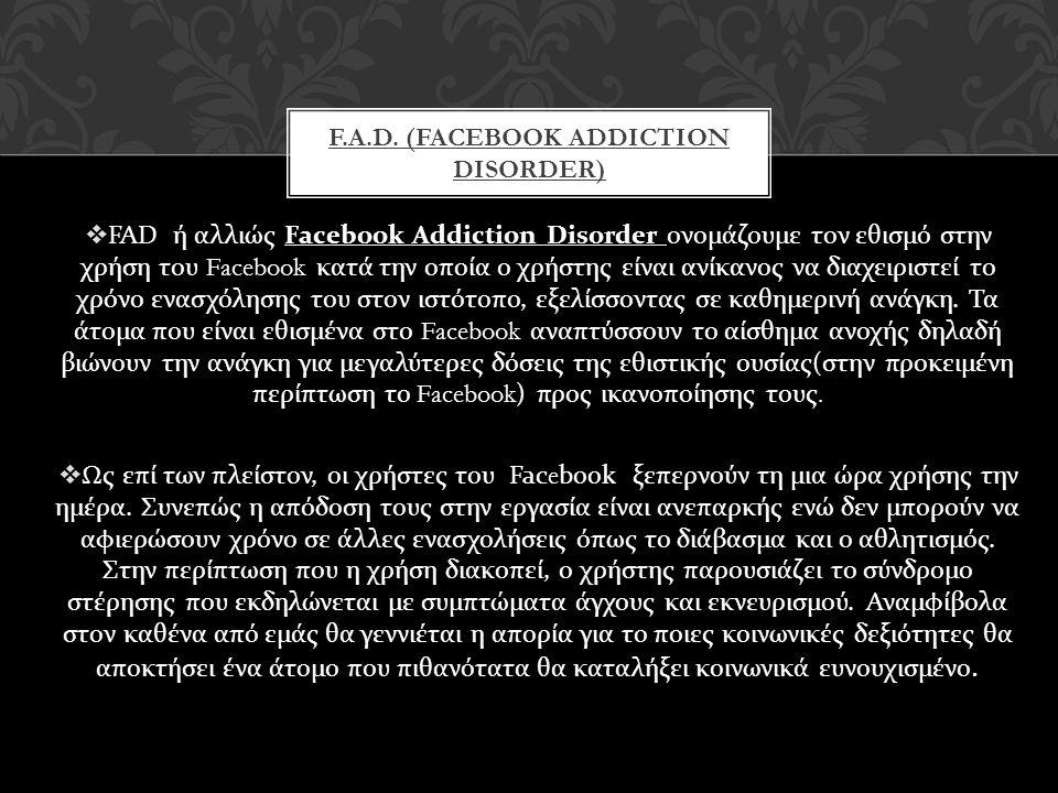  FAD ή αλλιώς Facebook Addiction Disorder ονομάζουμε τον εθισμό στην χρήση του Facebook κατά την οποία ο χρήστης είναι ανίκανος να διαχειριστεί το χρ