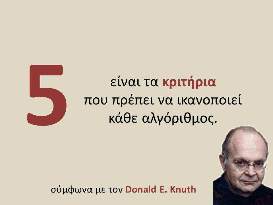 είναι τα κριτήρια που πρέπει να ικανοποιεί κάθε αλγόριθμος. 5 σύμφωνα με τον Donald E. Knuth