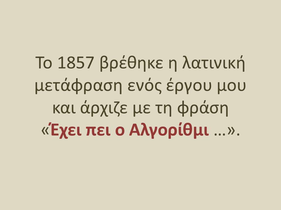 Το 1857 βρέθηκε η λατινική μετάφραση ενός έργου μου και άρχιζε με τη φράση «Έχει πει ο Αλγορίθμι …».