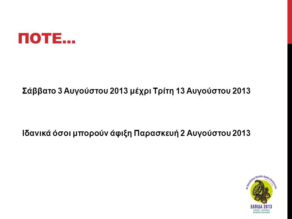 ΠΟΤΕ... Σάββατο 3 Αυγούστου 2013 μέχρι Τρίτη 13 Αυγούστου 2013 Ιδανικά όσοι μπορούν άφιξη Παρασκευή 2 Αυγούστου 2013