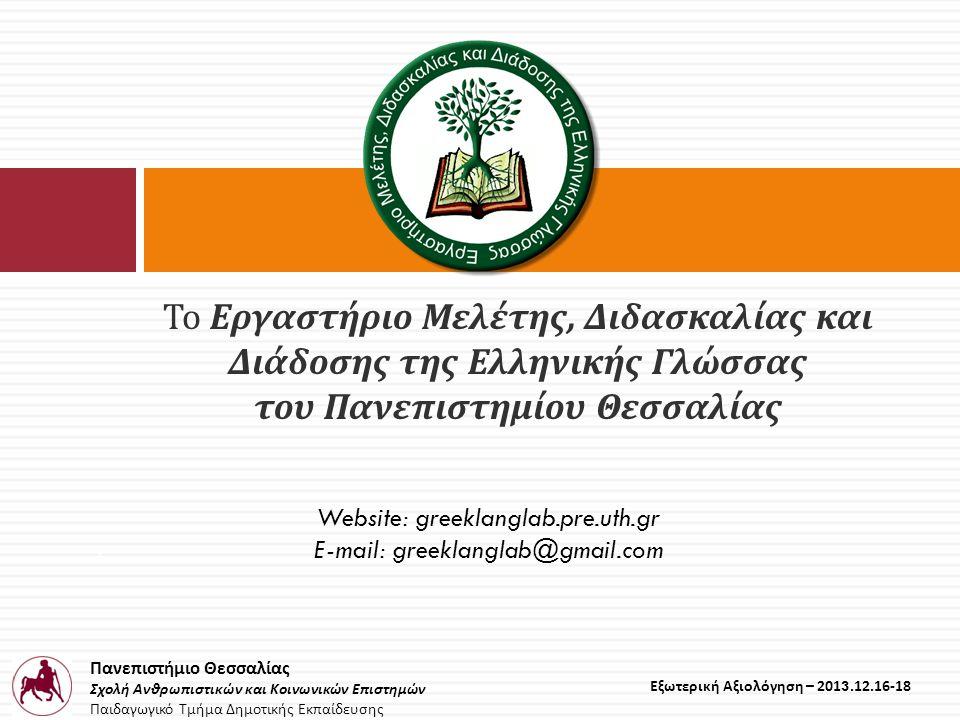 Πανεπιστήμιο Θεσσαλίας Σχολή Ανθρωπιστικών και Κοινωνικών Επιστημών Παιδαγωγικό Τμήμα Δημοτικής Εκπαίδευσης Εξωτερική Αξιολόγηση – 2013.12.16-18 Το Εργαστήριο Μελέτης, Διδασκαλίας και Διάδοσης της Ελληνικής Γλώσσας του Πανεπιστημίου Θεσσαλίας E Website: greeklanglab.pre.uth.gr E-mail: greeklanglab@gmail.com