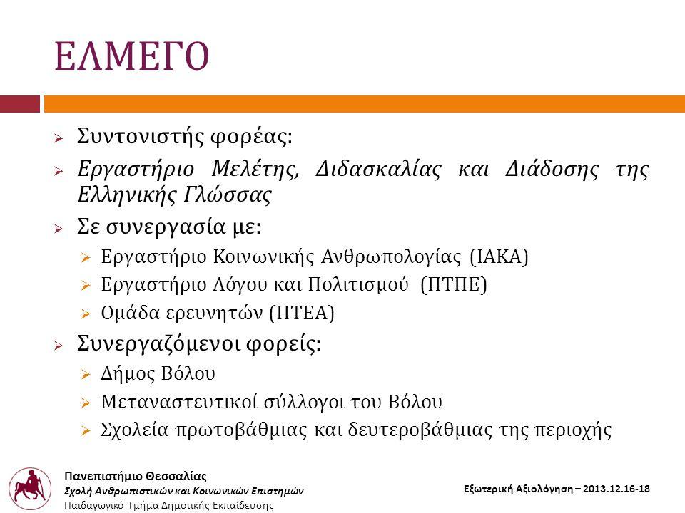 Πανεπιστήμιο Θεσσαλίας Σχολή Ανθρωπιστικών και Κοινωνικών Επιστημών Παιδαγωγικό Τμήμα Δημοτικής Εκπαίδευσης Εξωτερική Αξιολόγηση – 2013.12.16-18 ΕΛΜΕΓΟ  Συντονιστής φορέας:  Εργαστήριο Μελέτης, Διδασκαλίας και Διάδοσης της Ελληνικής Γλώσσας  Σε συνεργασία με:  Εργαστήριο Κοινωνικής Ανθρωπολογίας (ΙΑΚΑ)  Εργαστήριο Λόγου και Πολιτισμού (ΠΤΠΕ)  Ομάδα ερευνητών (ΠΤΕΑ)  Συνεργαζόμενοι φορείς:  Δήμος Βόλου  Μεταναστευτικοί σύλλογοι του Βόλου  Σχολεία πρωτοβάθμιας και δευτεροβάθμιας της περιοχής