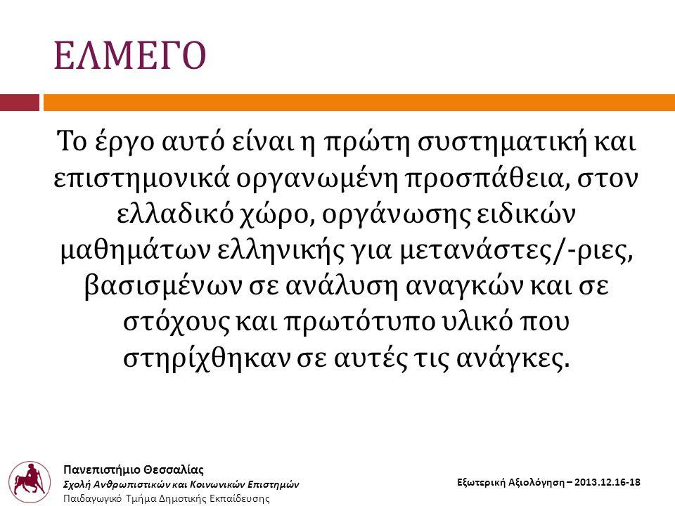 Πανεπιστήμιο Θεσσαλίας Σχολή Ανθρωπιστικών και Κοινωνικών Επιστημών Παιδαγωγικό Τμήμα Δημοτικής Εκπαίδευσης Εξωτερική Αξιολόγηση – 2013.12.16-18 ΕΛΜΕΓΟ Το έργο αυτό είναι η πρώτη συστηματική και επιστημονικά οργανωμένη προσπάθεια, στον ελλαδικό χώρο, οργάνωσης ειδικών μαθημάτων ελληνικής για μετανάστες/-ριες, βασισμένων σε ανάλυση αναγκών και σε στόχους και πρωτότυπο υλικό που στηρίχθηκαν σε αυτές τις ανάγκες.