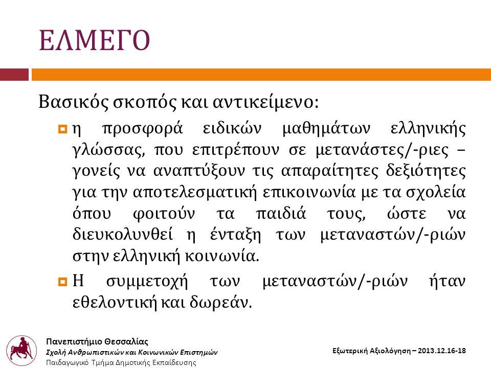 Πανεπιστήμιο Θεσσαλίας Σχολή Ανθρωπιστικών και Κοινωνικών Επιστημών Παιδαγωγικό Τμήμα Δημοτικής Εκπαίδευσης Εξωτερική Αξιολόγηση – 2013.12.16-18 ΕΛΜΕΓΟ Βασικός σκοπός και αντικείμενο:  η προσφορά ειδικών μαθημάτων ελληνικής γλώσσας, που επιτρέπουν σε μετανάστες/-ριες – γονείς να αναπτύξουν τις απαραίτητες δεξιότητες για την αποτελεσματική επικοινωνία με τα σχολεία όπου φοιτούν τα παιδιά τους, ώστε να διευκολυνθεί η ένταξη των μεταναστών/-ριών στην ελληνική κοινωνία.