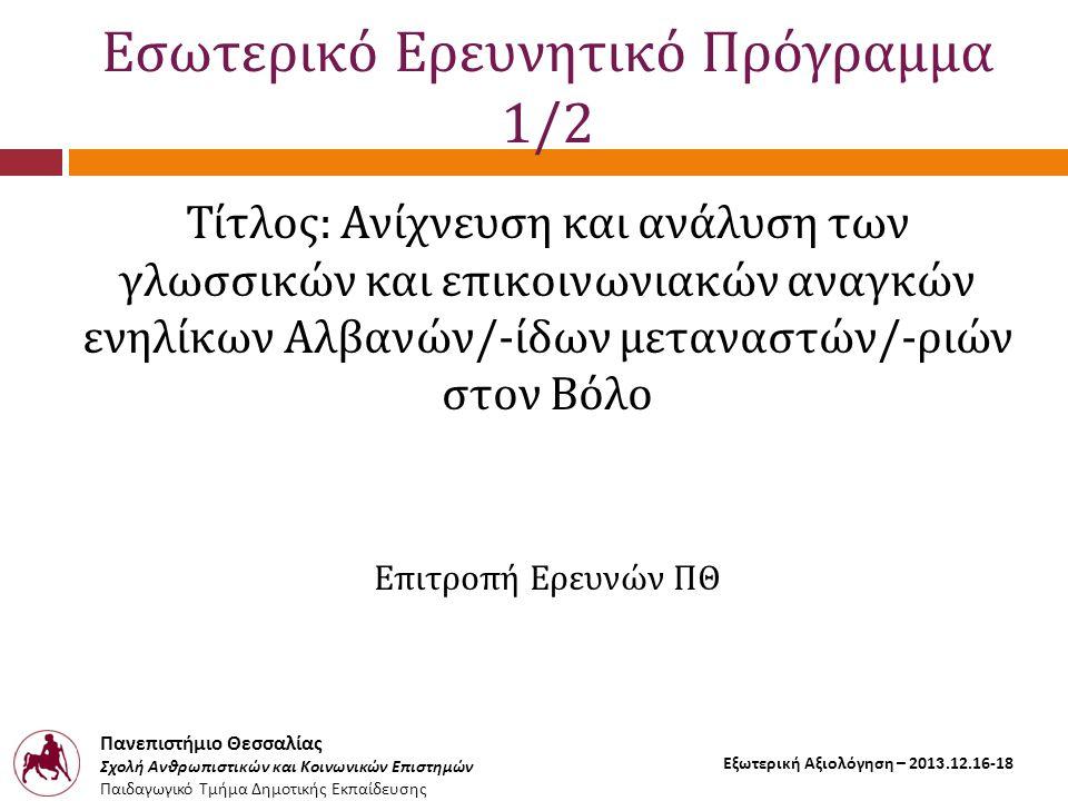 Πανεπιστήμιο Θεσσαλίας Σχολή Ανθρωπιστικών και Κοινωνικών Επιστημών Παιδαγωγικό Τμήμα Δημοτικής Εκπαίδευσης Εξωτερική Αξιολόγηση – 2013.12.16-18 Εσωτερικό Ερευνητικό Πρόγραμμα 1/2 Τίτλος: Ανίχνευση και ανάλυση των γλωσσικών και επικοινωνιακών αναγκών ενηλίκων Αλβανών/-ίδων μεταναστών/-ριών στον Βόλο Επιτροπή Ερευνών ΠΘ