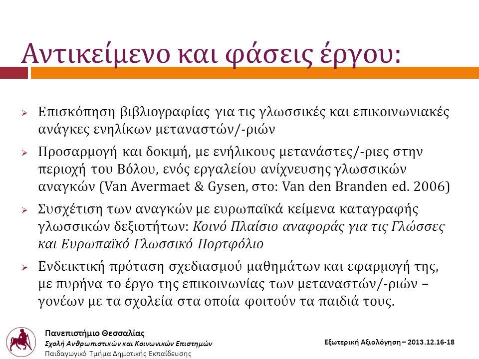 Πανεπιστήμιο Θεσσαλίας Σχολή Ανθρωπιστικών και Κοινωνικών Επιστημών Παιδαγωγικό Τμήμα Δημοτικής Εκπαίδευσης Εξωτερική Αξιολόγηση – 2013.12.16-18 Αντικείμενο και φάσεις έργου:  Επισκόπηση βιβλιογραφίας για τις γλωσσικές και επικοινωνιακές ανάγκες ενηλίκων μεταναστών/-ριών  Προσαρμογή και δοκιμή, με ενήλικους μετανάστες/-ριες στην περιοχή του Βόλου, ενός εργαλείου ανίχνευσης γλωσσικών αναγκών (Van Avermaet & Gysen, στο: Van den Branden ed.