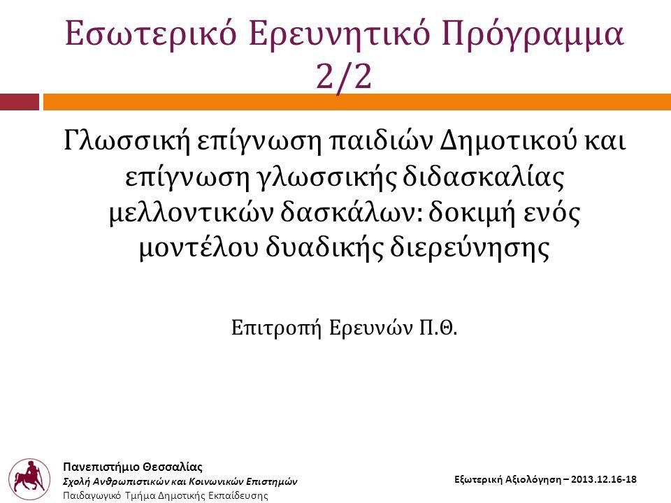 Πανεπιστήμιο Θεσσαλίας Σχολή Ανθρωπιστικών και Κοινωνικών Επιστημών Παιδαγωγικό Τμήμα Δημοτικής Εκπαίδευσης Εξωτερική Αξιολόγηση – 2013.12.16-18 Εσωτερικό Ερευνητικό Πρόγραμμα 2/2 Γλωσσική επίγνωση παιδιών Δημοτικού και επίγνωση γλωσσικής διδασκαλίας μελλοντικών δασκάλων: δοκιμή ενός μοντέλου δυαδικής διερεύνησης Επιτροπή Ερευνών Π.Θ.