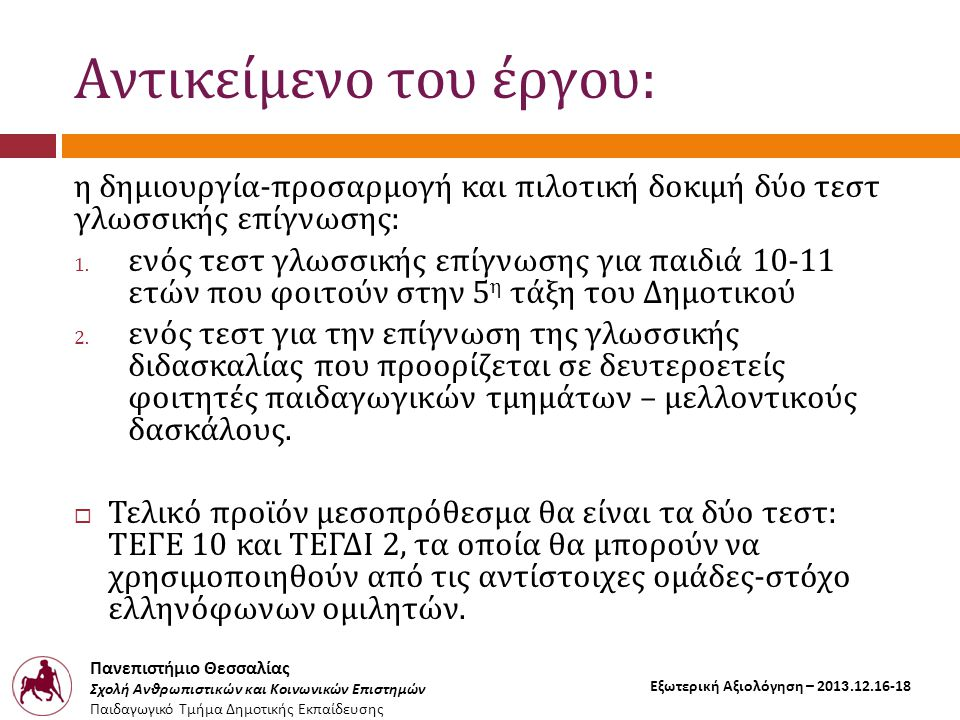 Πανεπιστήμιο Θεσσαλίας Σχολή Ανθρωπιστικών και Κοινωνικών Επιστημών Παιδαγωγικό Τμήμα Δημοτικής Εκπαίδευσης Εξωτερική Αξιολόγηση – 2013.12.16-18 Αντικείμενο του έργου: η δημιουργία-προσαρμογή και πιλοτική δοκιμή δύο τεστ γλωσσικής επίγνωσης: 1.