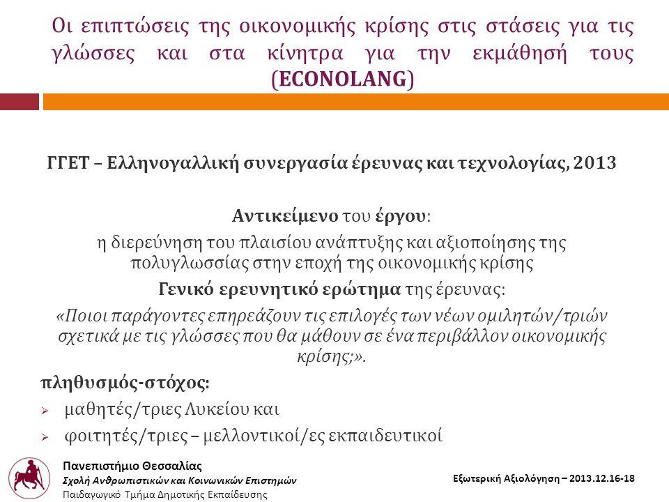 Πανεπιστήμιο Θεσσαλίας Σχολή Ανθρωπιστικών και Κοινωνικών Επιστημών Παιδαγωγικό Τμήμα Δημοτικής Εκπαίδευσης Εξωτερική Αξιολόγηση – 2013.12.16-18 Οι επιπτώσεις της οικονομικής κρίσης στις στάσεις για τις γλώσσες και στα κίνητρα για την εκμάθησή τους (ECONOLANG) ΓΓΕΤ – Ελληνογαλλική συνεργασία έρευνας και τεχνολογίας, 2013 Αντικείμενο του έργου: η διερεύνηση του πλαισίου ανάπτυξης και αξιοποίησης της πολυγλωσσίας στην εποχή της οικονομικής κρίσης Γενικό ερευνητικό ερώτημα της έρευνας: «Ποιοι παράγοντες επηρεάζουν τις επιλογές των νέων ομιλητών/τριών σχετικά με τις γλώσσες που θα μάθουν σε ένα περιβάλλον οικονομικής κρίσης;».