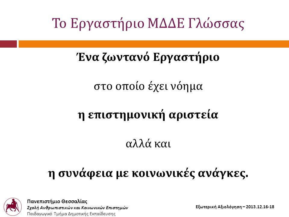 Πανεπιστήμιο Θεσσαλίας Σχολή Ανθρωπιστικών και Κοινωνικών Επιστημών Παιδαγωγικό Τμήμα Δημοτικής Εκπαίδευσης Εξωτερική Αξιολόγηση – 2013.12.16-18 Το Εργαστήριο ΜΔΔΕ Γλώσσας Ένα ζωντανό Εργαστήριο στο οποίο έχει νόημα η επιστημονική αριστεία αλλά και η συνάφεια με κοινωνικές ανάγκες.