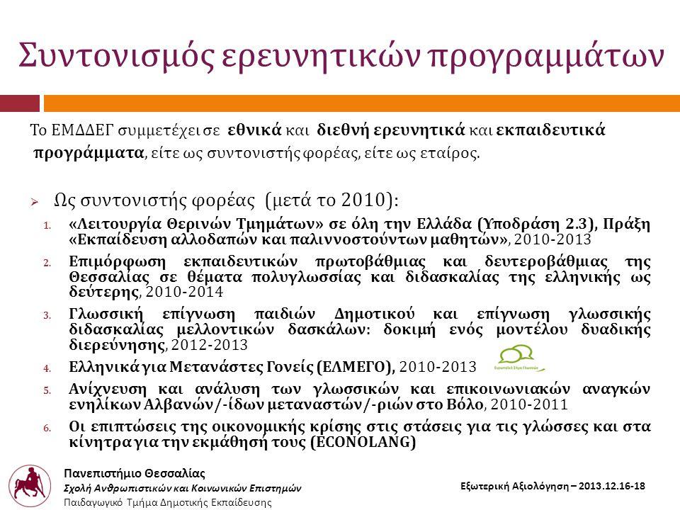 Πανεπιστήμιο Θεσσαλίας Σχολή Ανθρωπιστικών και Κοινωνικών Επιστημών Παιδαγωγικό Τμήμα Δημοτικής Εκπαίδευσης Εξωτερική Αξιολόγηση – 2013.12.16-18 Συντονισμός ερευνητικών προγραμμάτων Το ΕΜΔΔΕΓ συμμετέχει σε εθνικά και διεθνή ερευνητικά και εκπαιδευτικά προγράμματα, είτε ως συντονιστής φορέας, είτε ως εταίρος.