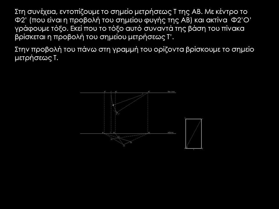 Στη συνέχεια, εντοπίζουμε το σημείο μετρήσεως Τ της ΑΒ. Με κέντρο το Φ2' (που είναι η προβολή του σημείου φυγής της ΑΒ) και ακτίνα Φ2'Ο' γράφουμε τόξο