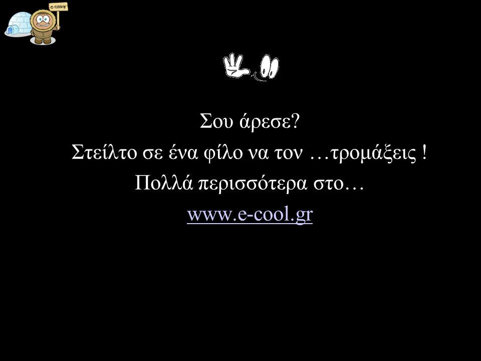 Σου άρεσε? Στείλτο σε ένα φίλο να τον …τρομάξεις ! Πολλά περισσότερα στο… www.e-cool.gr