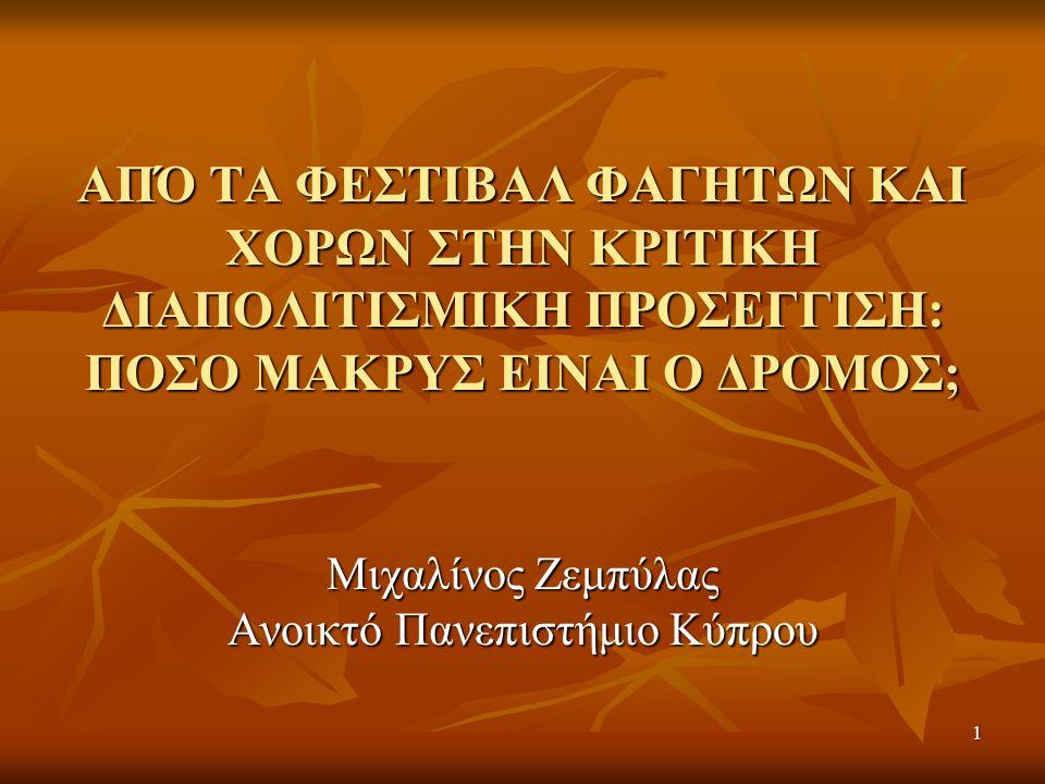 1 ΑΠΌ ΤΑ ΦΕΣΤΙΒΑΛ ΦΑΓΗΤΩΝ ΚΑΙ ΧΟΡΩΝ ΣΤΗΝ ΚΡΙΤΙΚΗ ΔΙΑΠΟΛΙΤΙΣΜΙΚΗ ΠΡΟΣΕΓΓΙΣΗ: ΠΟΣΟ ΜΑΚΡΥΣ ΕΙΝΑΙ Ο ΔΡΟΜΟΣ; Μιχαλίνος Ζεμπύλας Ανοικτό Πανεπιστήμιο Κύπρου