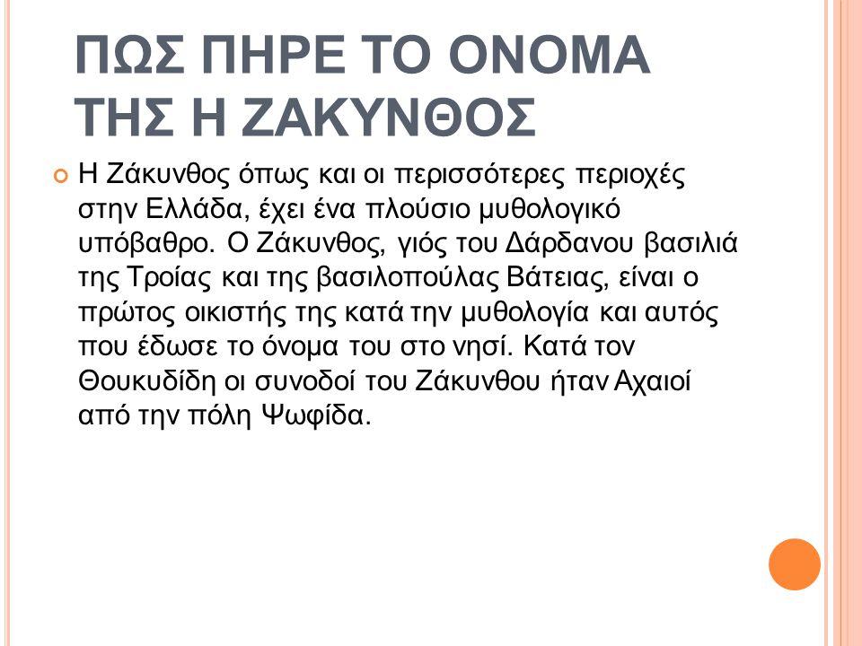 ΠΩΣ ΠΗΡΕ ΤΟ ΟΝΟΜΑ ΤΗΣ Η ΖΑΚΥΝΘΟΣ Η Ζάκυνθος όπως και οι περισσότερες περιοχές στην Ελλάδα, έχει ένα πλούσιο μυθολογικό υπόβαθρο.