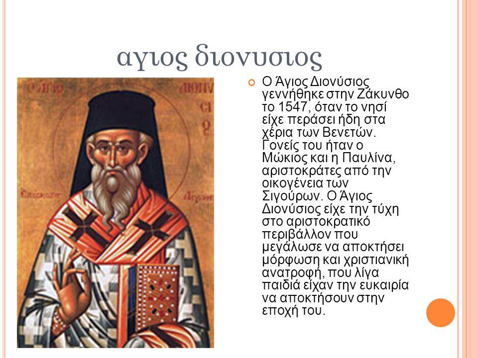 αγιος διονυσιος Ο Άγιος Διονύσιος γεννήθηκε στην Ζάκυνθο το 1547, όταν το νησί είχε περάσει ήδη στα χέρια των Βενετών.