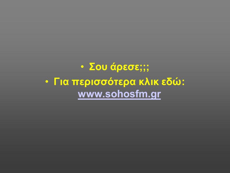 •Σου άρεσε;;; •Για περισσότερα κλικ εδώ: www.sohosfm.gr www.sohosfm.gr