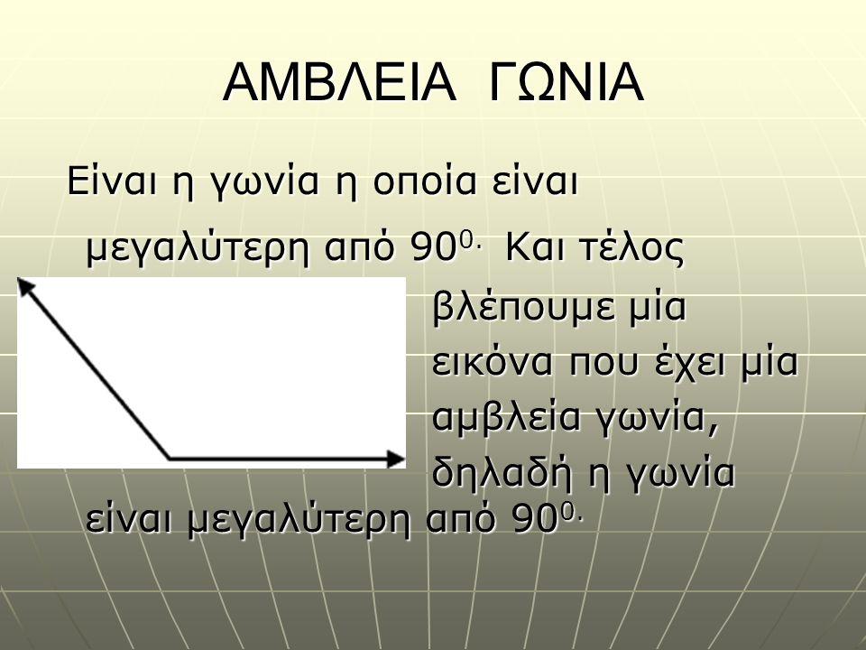 ΑΜΒΛΕΙΑ ΓΩΝΙΑ Είναι η γωνία η οποία είναι μεγαλύτερη από 90 0. Και τέλος Είναι η γωνία η οποία είναι μεγαλύτερη από 90 0. Και τέλος βλέπουμε μία βλέπο