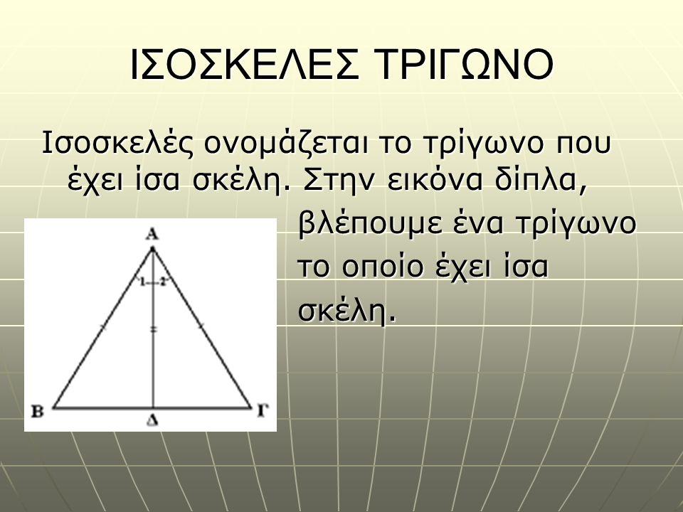 ΙΣΟΣΚΕΛΕΣ ΤΡΙΓΩΝΟ Ισοσκελές ονομάζεται το τρίγωνο που έχει ίσα σκέλη. Στην εικόνα δίπλα, βλέπουμε ένα τρίγωνο βλέπουμε ένα τρίγωνο το οποίο έχει ίσα τ