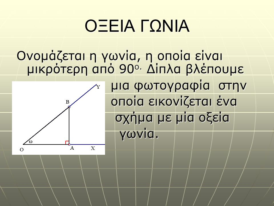 ΟΞΕΙΑ ΓΩΝΙΑ Ονομάζεται η γωνία, η οποία είναι μικρότερη από 90 ο. Δίπλα βλέπουμε μια φωτογραφία στην μια φωτογραφία στην οποία εικονίζεται ένα οποία ε